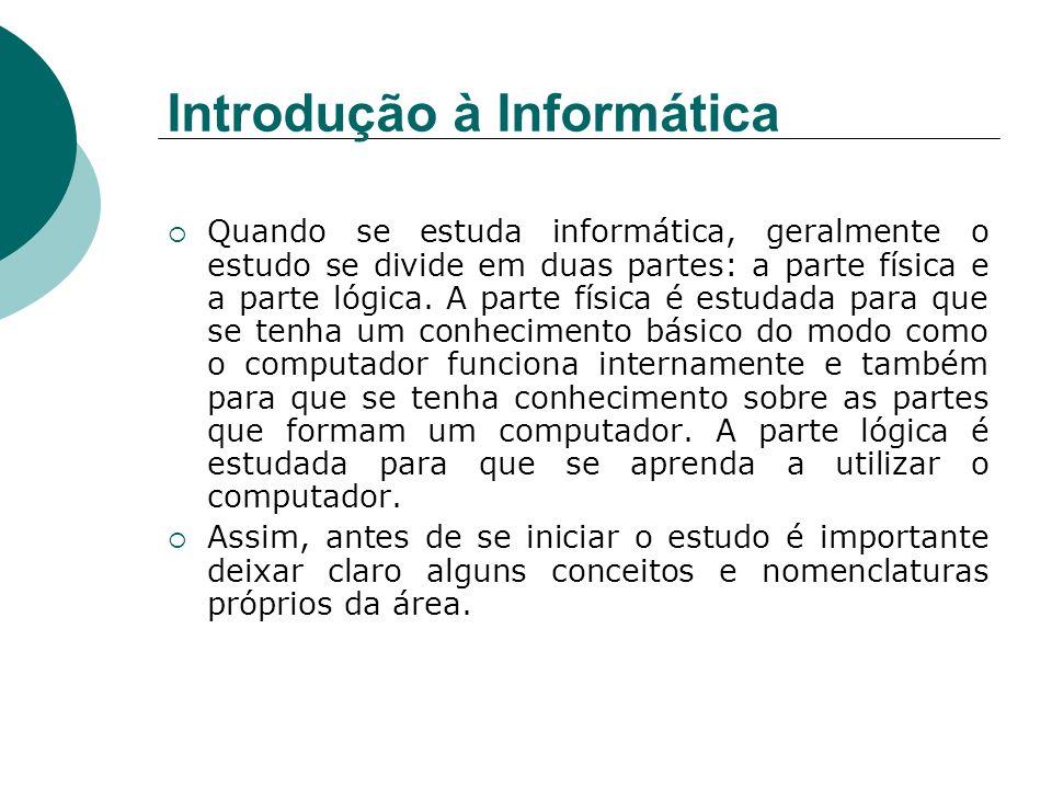 Introdução à Informática Quando se estuda informática, geralmente o estudo se divide em duas partes: a parte física e a parte lógica. A parte física é