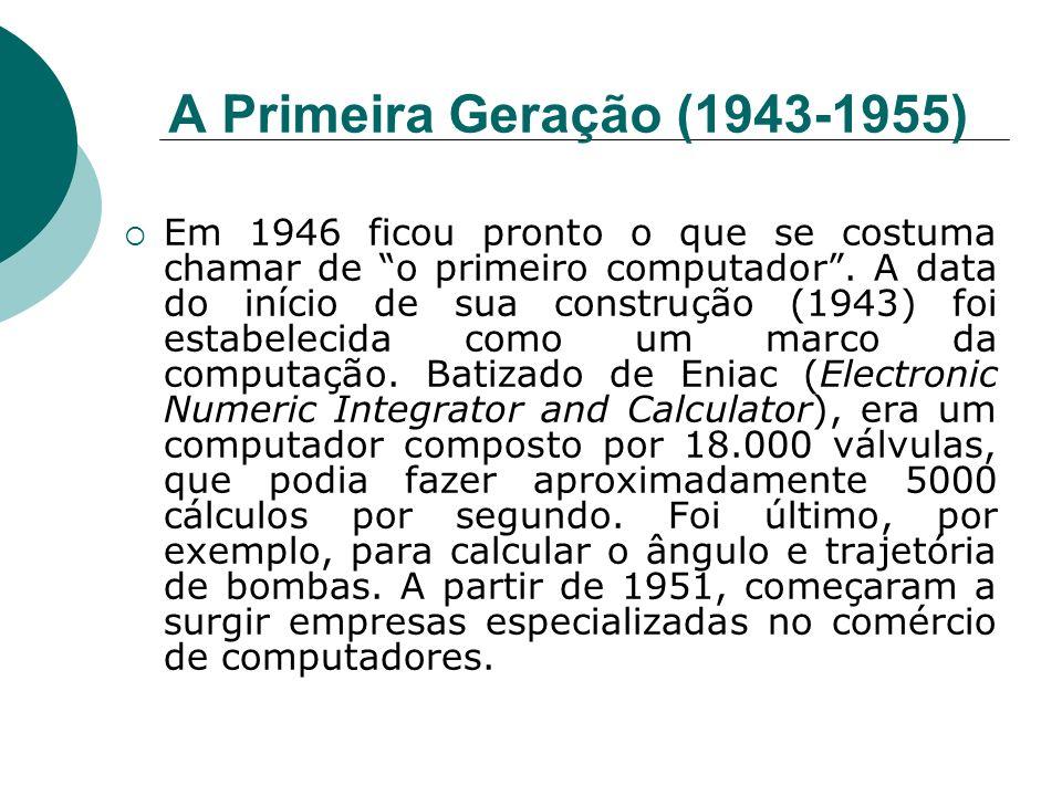 A Primeira Geração (1943-1955) Em 1946 ficou pronto o que se costuma chamar de o primeiro computador. A data do início de sua construção (1943) foi es