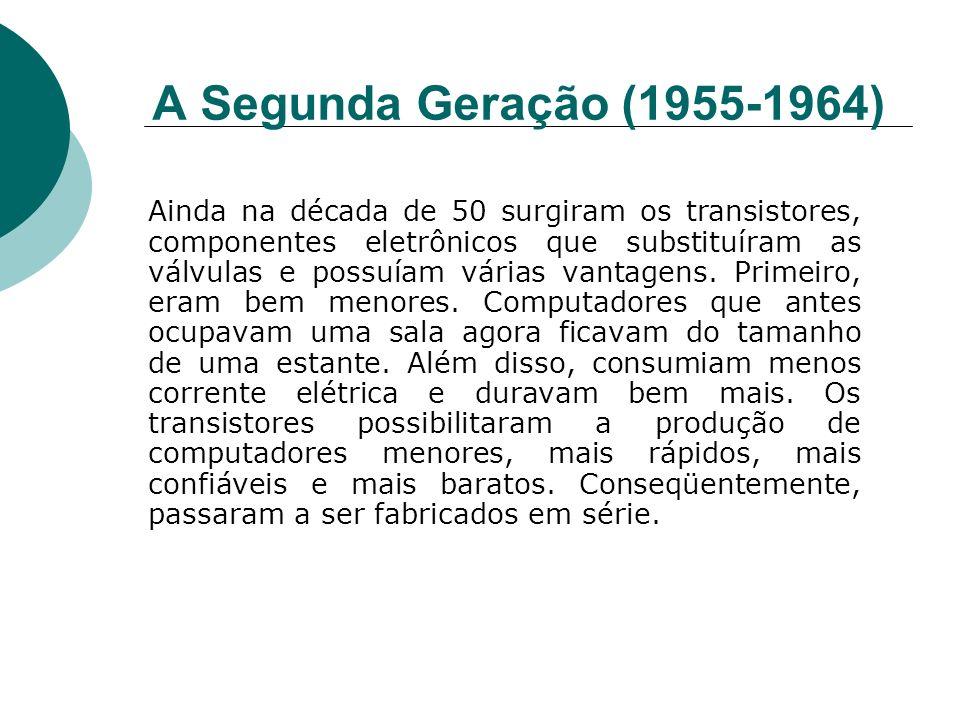 A Segunda Geração (1955-1964) Ainda na década de 50 surgiram os transistores, componentes eletrônicos que substituíram as válvulas e possuíam várias v