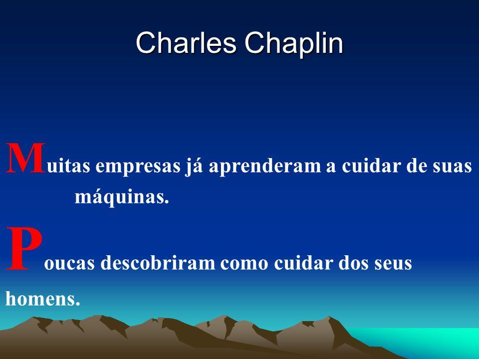 M uitas empresas já aprenderam a cuidar de suas máquinas. P oucas descobriram como cuidar dos seus homens. Charles Chaplin