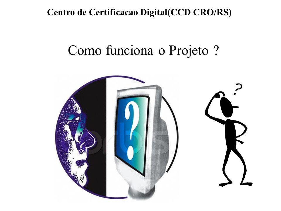 Centro de Certificacao Digital(CCD CRO/RS) Como funciona o Projeto ?