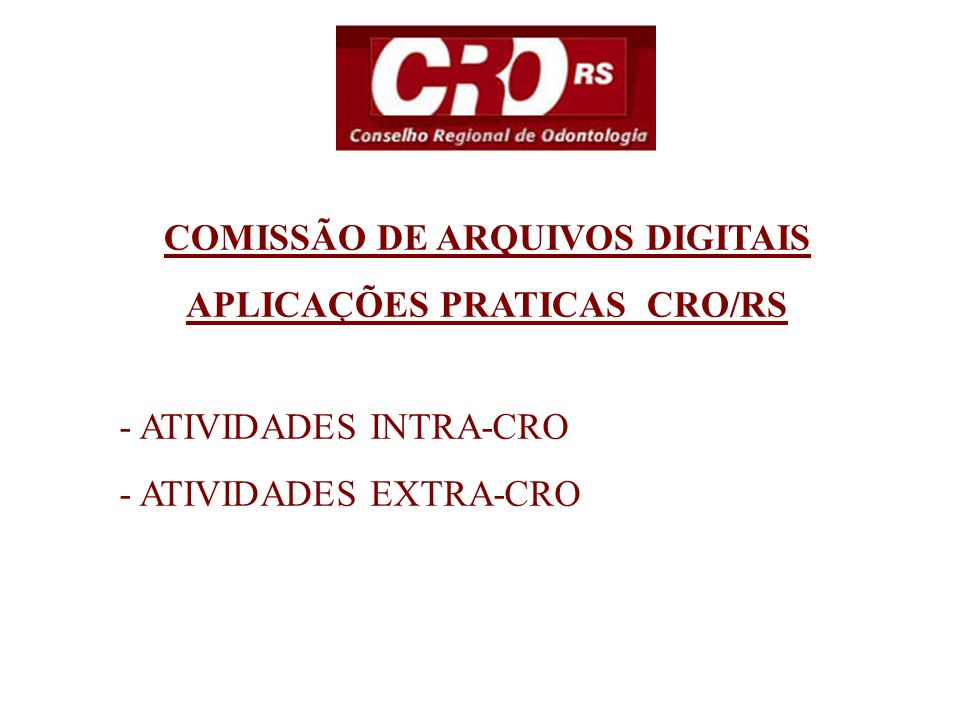 COMISSÃO DE ARQUIVOS DIGITAIS APLICAÇÕES PRATICAS CRO/RS - ATIVIDADES INTRA-CRO - ATIVIDADES EXTRA-CRO
