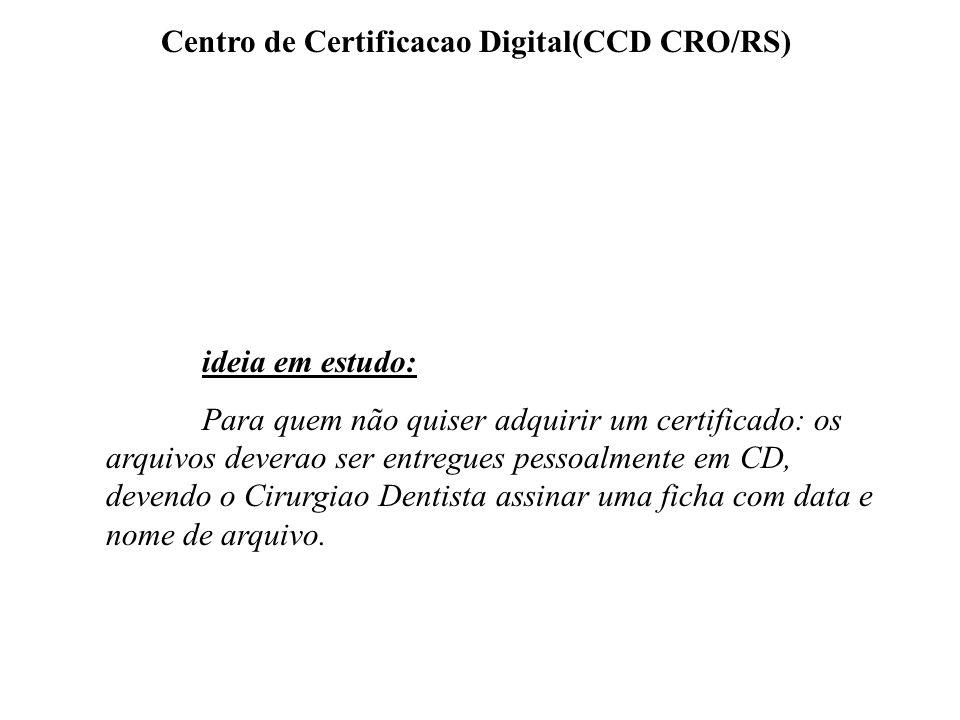 Centro de Certificacao Digital(CCD CRO/RS) ideia em estudo: Para quem não quiser adquirir um certificado: os arquivos deverao ser entregues pessoalmen