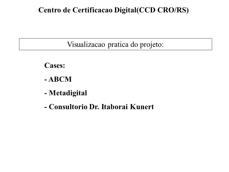 Centro de Certificacao Digital(CCD CRO/RS) Visualizacao pratica do projeto: Cases: - ABCM - Metadigital - Consultorio Dr. Itaborai Kunert