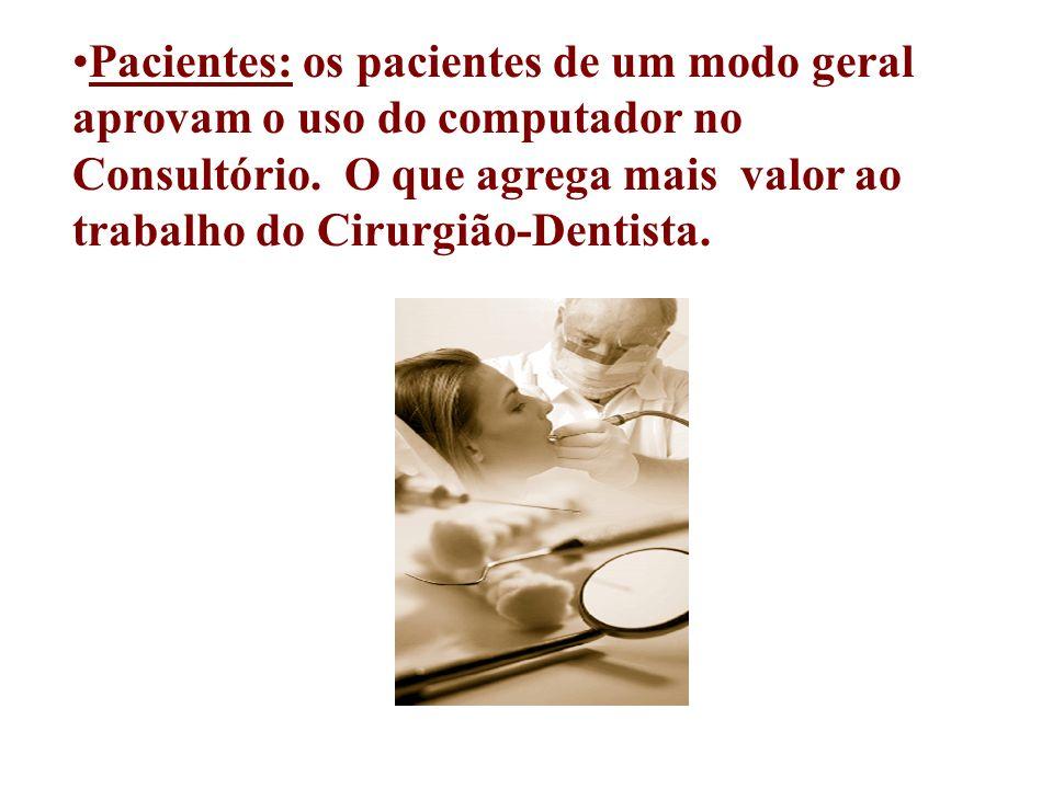 Pacientes: os pacientes de um modo geral aprovam o uso do computador no Consultório. O que agrega mais valor ao trabalho do Cirurgião-Dentista.