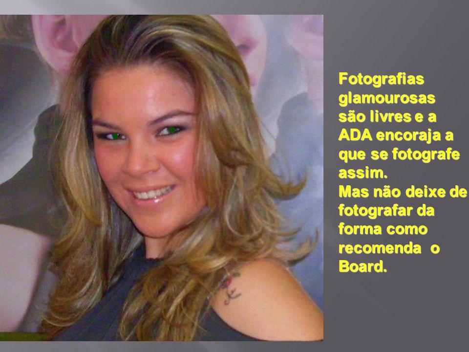 Fotografiasglamourosas são livres e a ADA encoraja a que se fotografe assim. Mas não deixe de fotografar da forma como recomenda o Board.