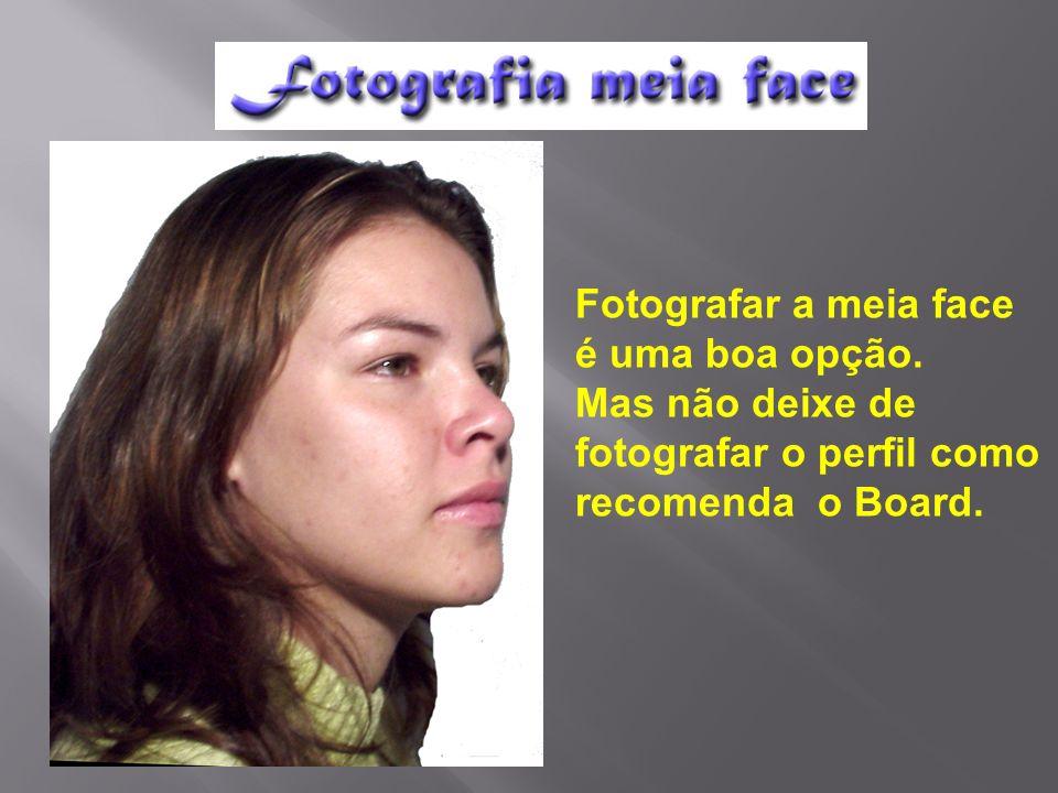 Fotografar a meia face é uma boa opção. Mas não deixe de fotografar o perfil como recomenda o Board.