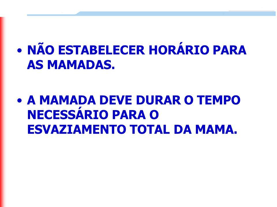 NÃO ESTABELECER HORÁRIO PARA AS MAMADAS. A MAMADA DEVE DURAR O TEMPO NECESSÁRIO PARA O ESVAZIAMENTO TOTAL DA MAMA.