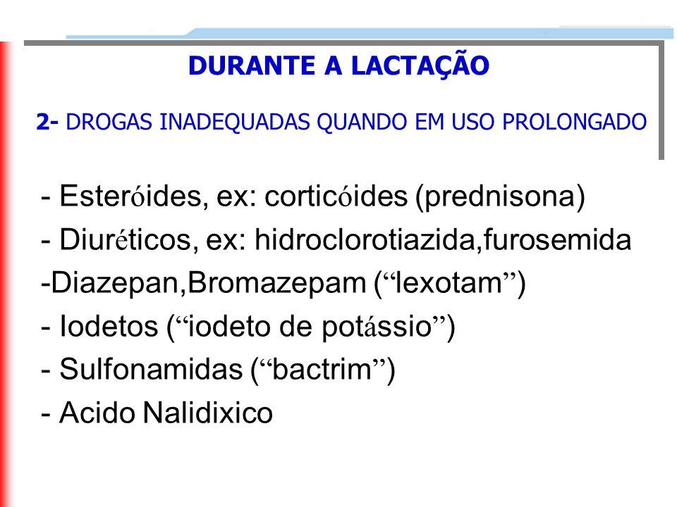 - Ester ó ides, ex: cortic ó ides (prednisona) - Diur é ticos, ex: hidroclorotiazida,furosemida -Diazepan,Bromazepam ( lexotam ) - Iodetos ( iodeto de