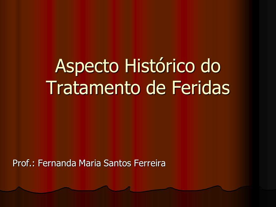 Aspecto Histórico do Tratamento de Feridas Prof.: Fernanda Maria Santos Ferreira