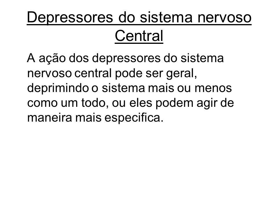 Depressores do sistema nervoso Central A ação dos depressores do sistema nervoso central pode ser geral, deprimindo o sistema mais ou menos como um to