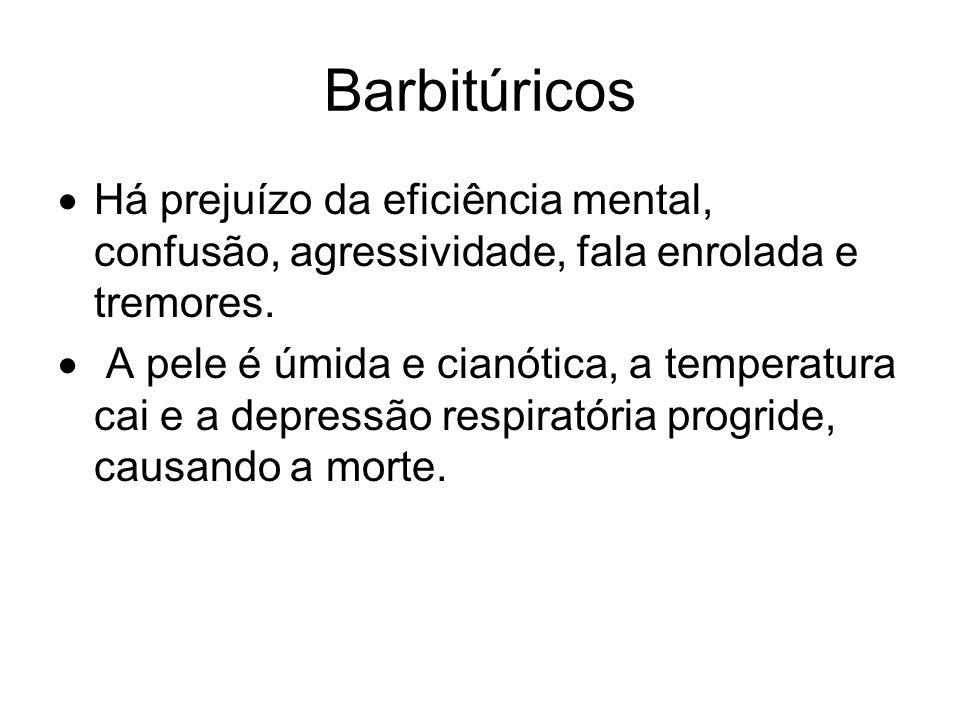 Barbitúricos Há prejuízo da eficiência mental, confusão, agressividade, fala enrolada e tremores. A pele é úmida e cianótica, a temperatura cai e a de