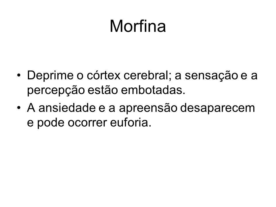Morfina Deprime o córtex cerebral; a sensação e a percepção estão embotadas. A ansiedade e a apreensão desaparecem e pode ocorrer euforia.