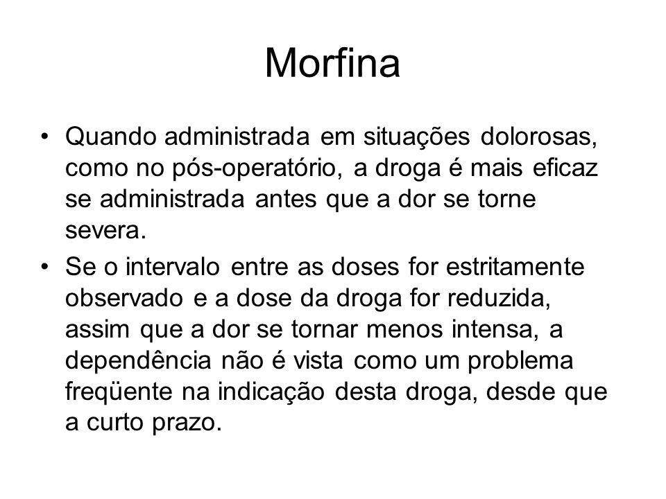 Morfina Quando administrada em situações dolorosas, como no pós-operatório, a droga é mais eficaz se administrada antes que a dor se torne severa. Se
