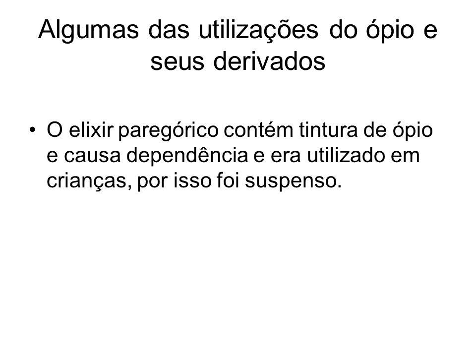 Algumas das utilizações do ópio e seus derivados O elixir paregórico contém tintura de ópio e causa dependência e era utilizado em crianças, por isso