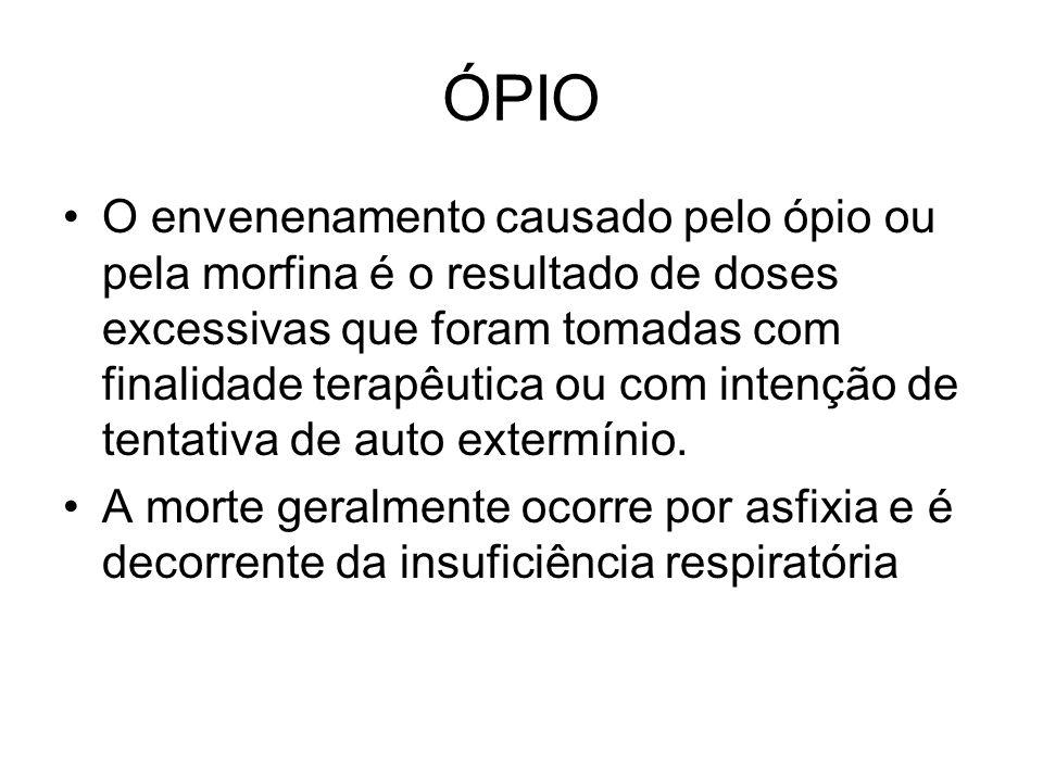 ÓPIO O envenenamento causado pelo ópio ou pela morfina é o resultado de doses excessivas que foram tomadas com finalidade terapêutica ou com intenção