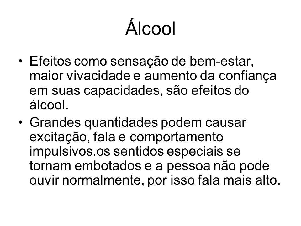 Álcool Efeitos como sensação de bem-estar, maior vivacidade e aumento da confiança em suas capacidades, são efeitos do álcool. Grandes quantidades pod