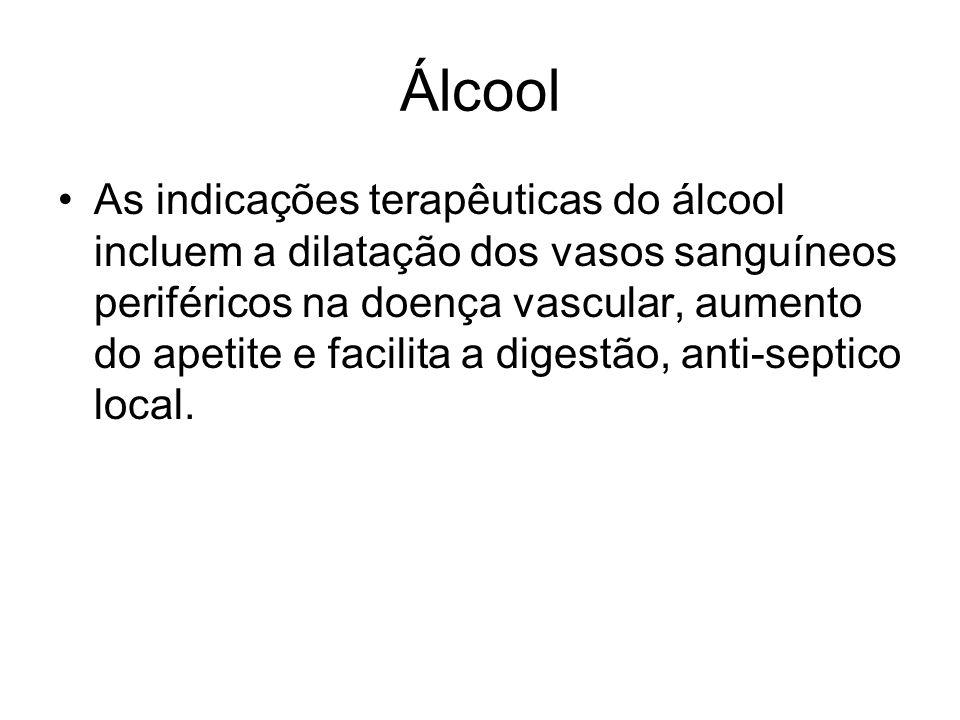 Álcool As indicações terapêuticas do álcool incluem a dilatação dos vasos sanguíneos periféricos na doença vascular, aumento do apetite e facilita a d