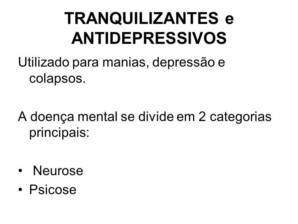 TRANQUILIZANTES e ANTIDEPRESSIVOS Utilizado para manias, depressão e colapsos. A doença mental se divide em 2 categorias principais: Neurose Psicose