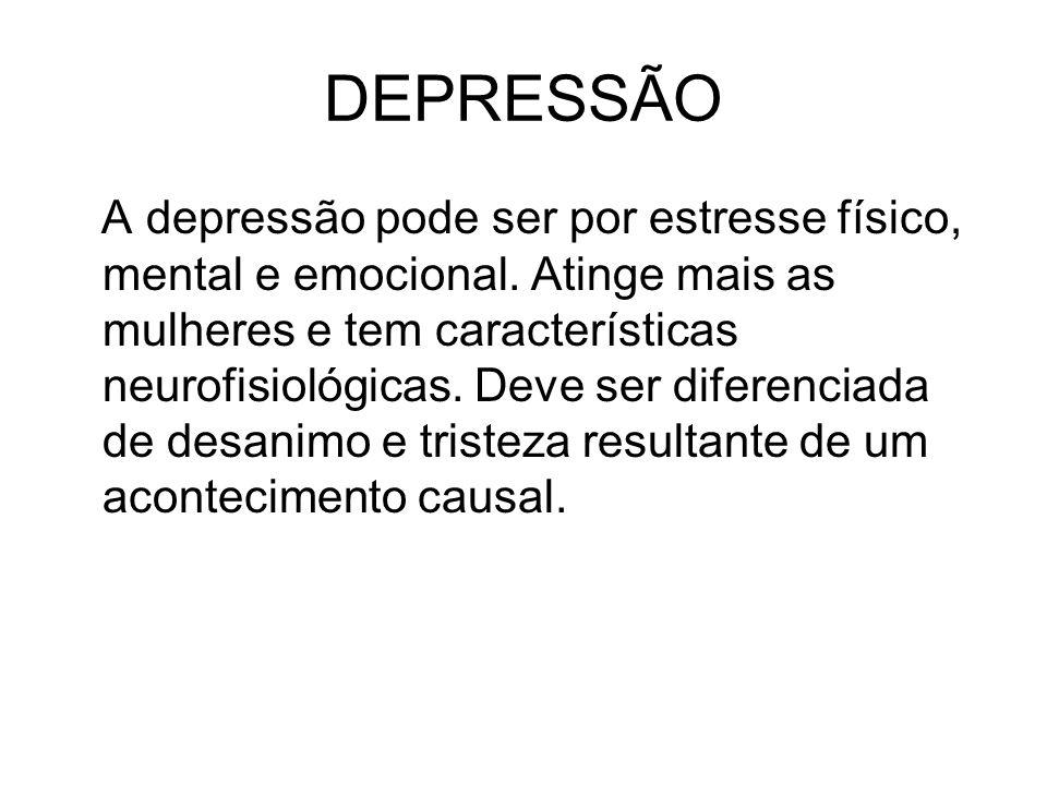 DEPRESSÃO A depressão pode ser por estresse físico, mental e emocional. Atinge mais as mulheres e tem características neurofisiológicas. Deve ser dife