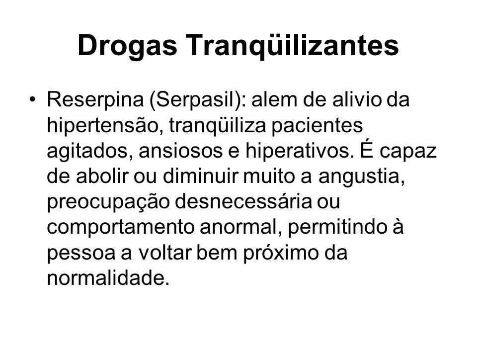 Drogas Tranqüilizantes Reserpina (Serpasil): alem de alivio da hipertensão, tranqüiliza pacientes agitados, ansiosos e hiperativos. É capaz de abolir