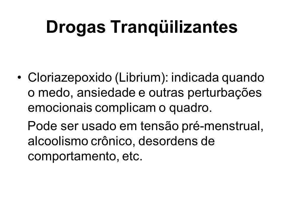 Drogas Tranqüilizantes Cloriazepoxido (Librium): indicada quando o medo, ansiedade e outras perturbações emocionais complicam o quadro. Pode ser usado