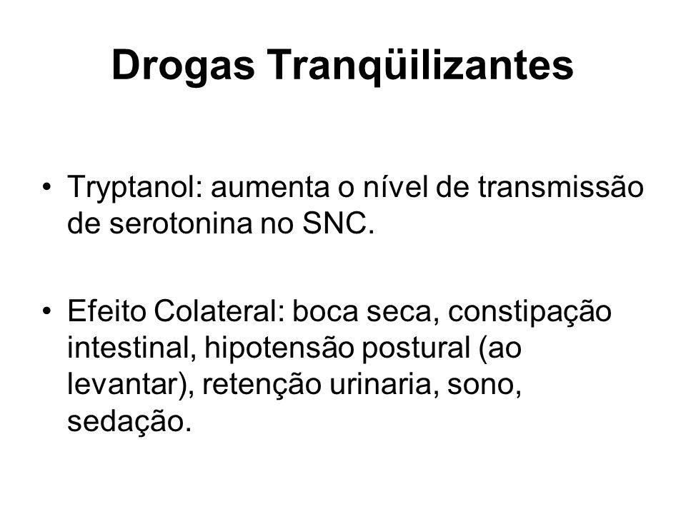 Drogas Tranqüilizantes Tryptanol: aumenta o nível de transmissão de serotonina no SNC. Efeito Colateral: boca seca, constipação intestinal, hipotensão