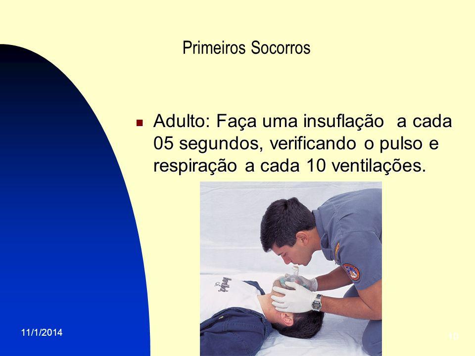 11/1/2014 10 Primeiros Socorros Adulto: Faça uma insuflação a cada 05 segundos, verificando o pulso e respiração a cada 10 ventilações. Adulto: Faça u
