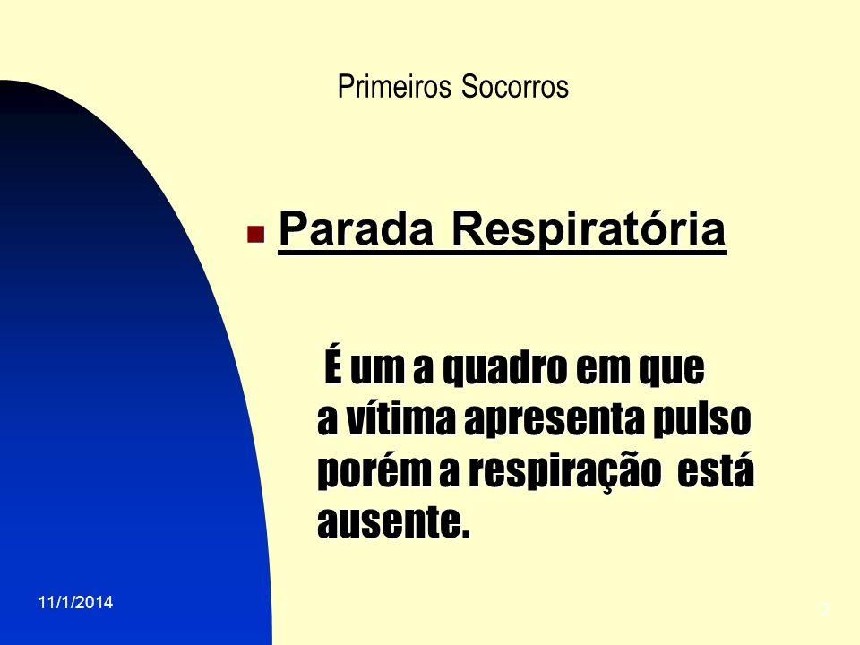 11/1/2014 2 Primeiros Socorros Parada Respiratória Parada Respiratória É um a quadro em que É um a quadro em que a vítima apresenta pulso porém a respiração está ausente.