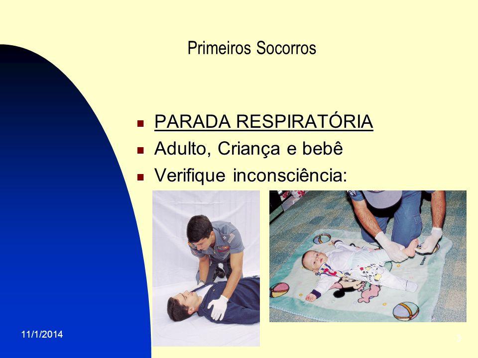 11/1/2014 3 Primeiros Socorros PARADA RESPIRATÓRIA PARADA RESPIRATÓRIA Adulto, Criança e bebê Adulto, Criança e bebê Verifique inconsciência: Verifiqu