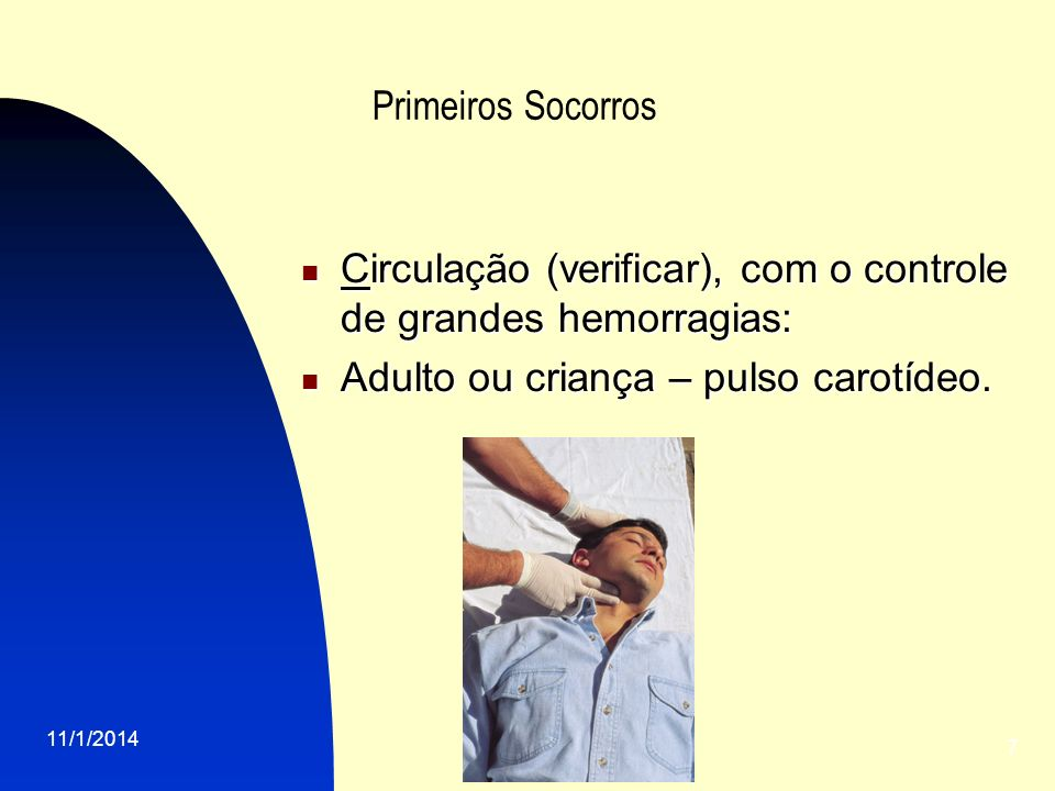 11/1/2014 7 Primeiros Socorros Circulação (verificar), com o controle de grandes hemorragias: Circulação (verificar), com o controle de grandes hemorragias: Adulto ou criança – pulso carotídeo.