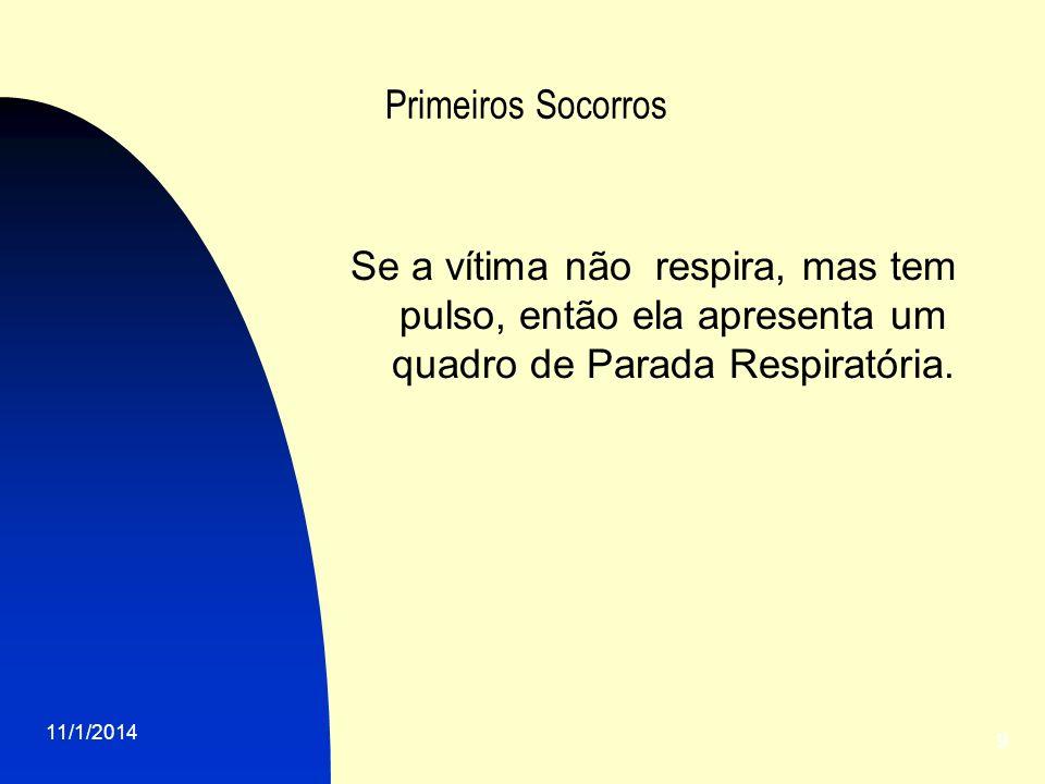 11/1/2014 9 Primeiros Socorros Se a vítima não respira, mas tem pulso, então ela apresenta um quadro de Parada Respiratória.