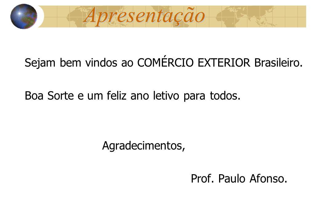Apresentação Sejam bem vindos ao COMÉRCIO EXTERIOR Brasileiro. Boa Sorte e um feliz ano letivo para todos. Agradecimentos, Prof. Paulo Afonso.