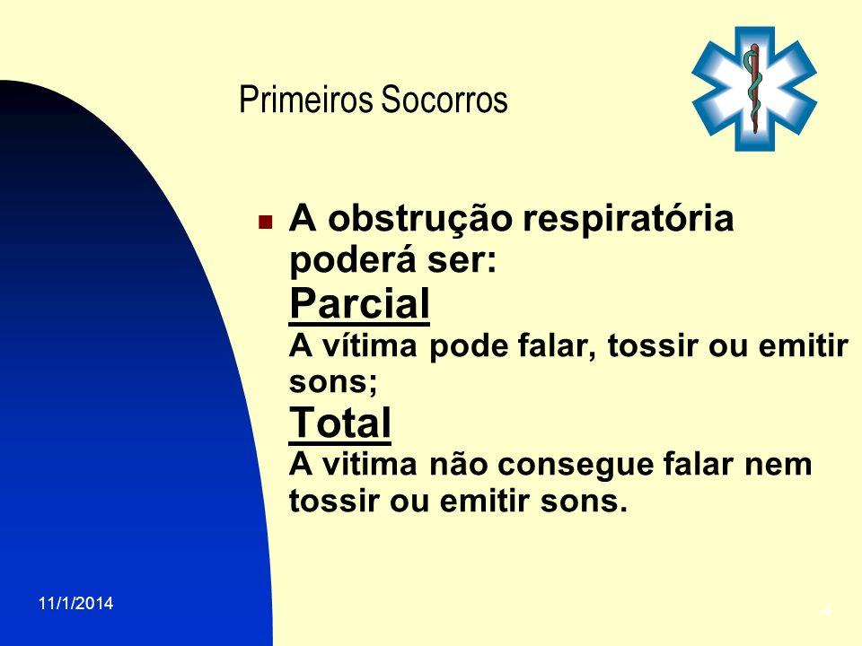 11/1/2014 4 Primeiros Socorros A obstrução respiratória poderá ser: Parcial A vítima pode falar, tossir ou emitir sons; Total A vitima não consegue fa