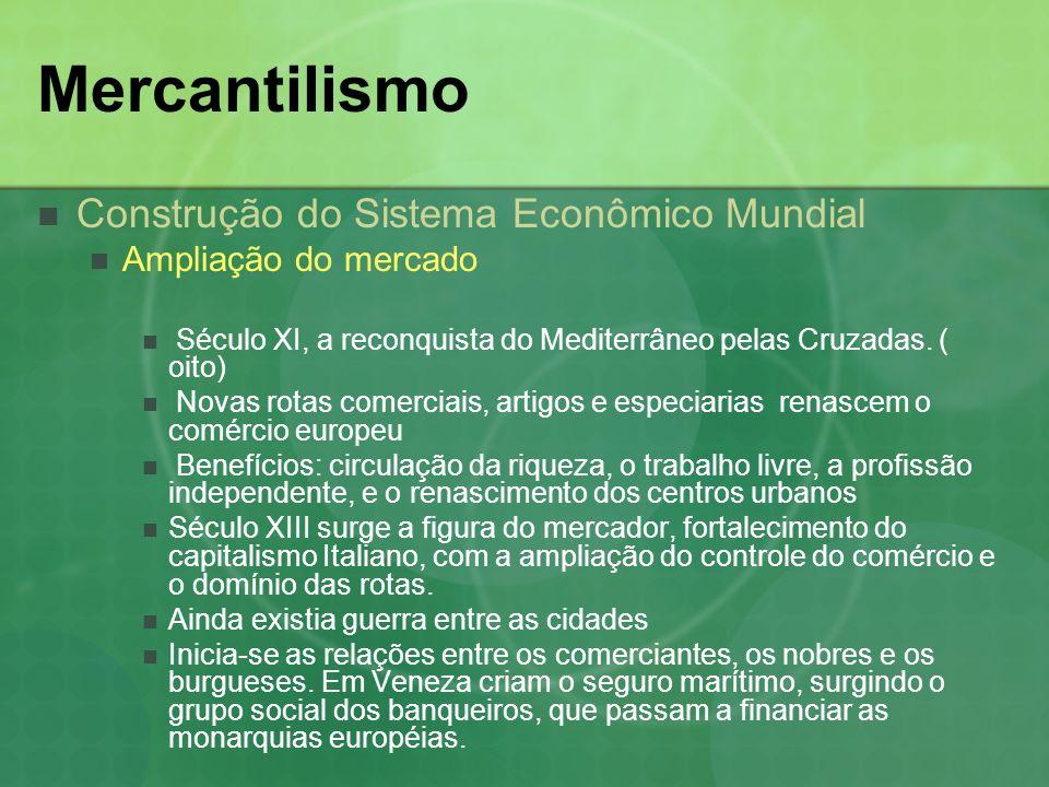 Mercantilismo Construção do Sistema Econômico Mundial Ampliação do mercado Aliança entre os mercadores e a realiza, em busca da proteção real, assegurando a circulação das riquezas Cria-se as bases do Absolutismo, que permitirá a expansão da economia européia e o desenvolvimento do capitalismo.