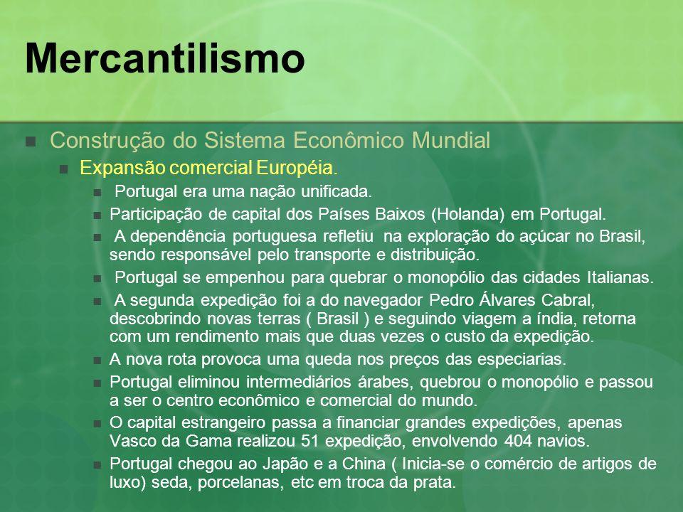 Mercantilismo Modalidade do Mercantilismo Português Principais mercantilistas Duarte Gomes Solis (1561 – 1630) Foi o mais representativo do século XVII, defendia a abundância de metais, o fomento da produção agrícola, da manufatura, do crédito e do comércio particular Dá muita importância ao fomento do comércio através das Cias, citando a eficiência dos holandeses Duarte Ribeiro de Macedo (1618 – 1680) Defende a importância da circulação do dinheiro Apontou a perda do comércio Defendeu produção industrial nacional, principalmente a têxtil Defendia a entrada de numerários pela prática da indústria e comércio, advogava a transformação do comércio exterior português