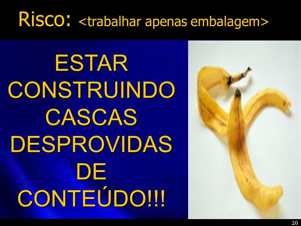 20 ESTAR CONSTRUINDO CASCAS DESPROVIDAS DE CONTEÚDO!!! ESTAR CONSTRUINDO CASCAS DESPROVIDAS DE CONTEÚDO!!! Risco: