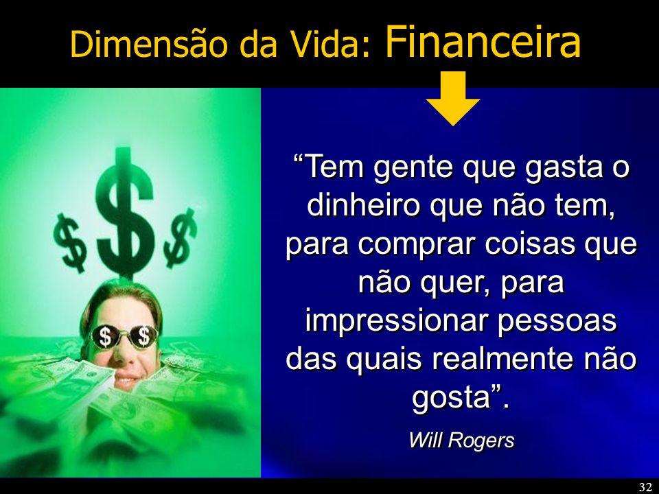 32 Dimensão da Vida: Financeira Tem gente que gasta o dinheiro que não tem, para comprar coisas que não quer, para impressionar pessoas das quais real
