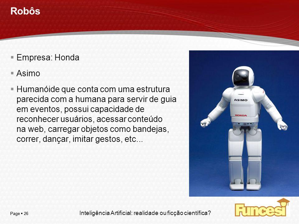 YOUR LOGO Page 26 Robôs Empresa: Honda Asimo Humanóide que conta com uma estrutura parecida com a humana para servir de guia em eventos, possui capaci