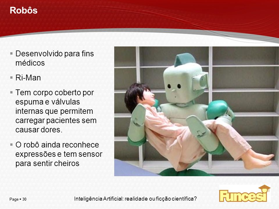 YOUR LOGO Page 30 Robôs Desenvolvido para fins médicos Ri-Man Tem corpo coberto por espuma e válvulas internas que permitem carregar pacientes sem cau
