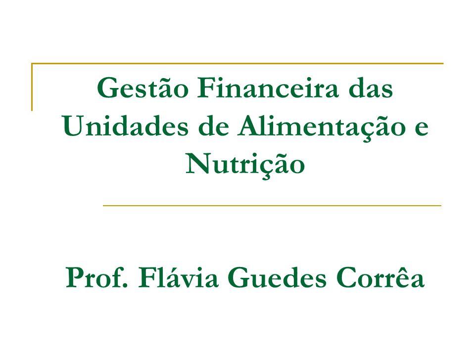 Gestão Financeira das Unidades de Alimentação e Nutrição Prof. Flávia Guedes Corrêa