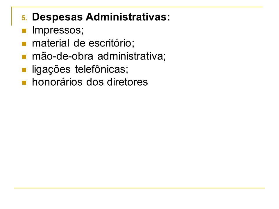5. Despesas Administrativas: Impressos; material de escritório; mão-de-obra administrativa; ligações telefônicas; honorários dos diretores