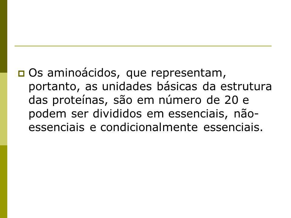 Os aminoácidos, que representam, portanto, as unidades básicas da estrutura das proteínas, são em número de 20 e podem ser divididos em essenciais, não- essenciais e condicionalmente essenciais.