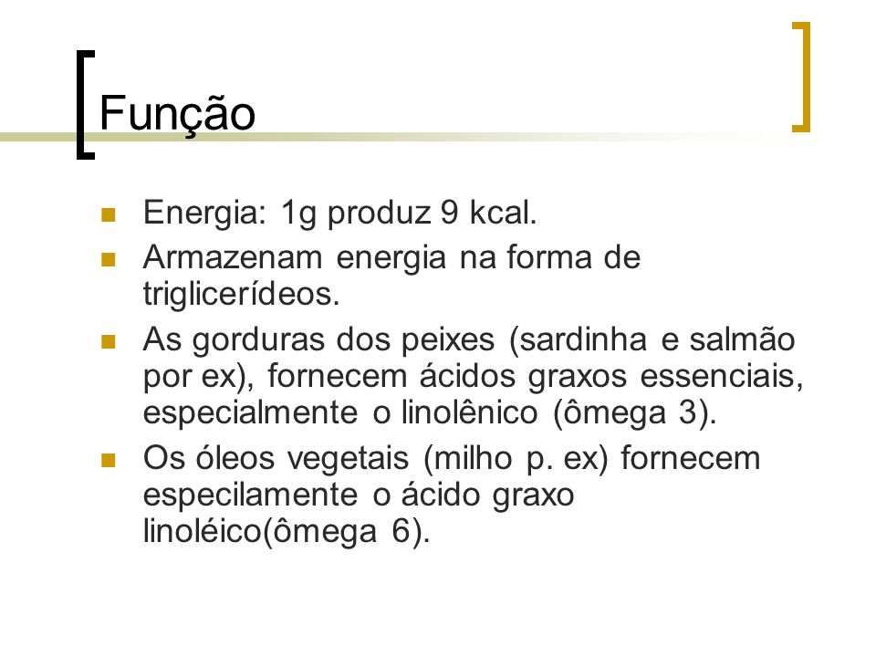 Função Energia: 1g produz 9 kcal. Armazenam energia na forma de triglicerídeos. As gorduras dos peixes (sardinha e salmão por ex), fornecem ácidos gra