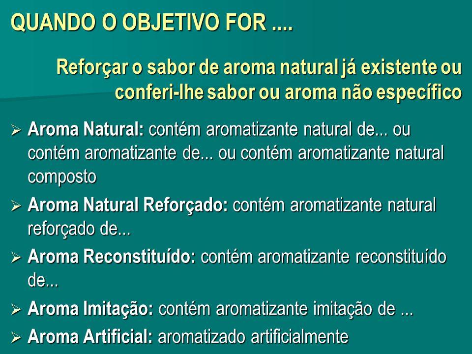 QUANDO O OBJETIVO FOR.... Aroma Natural: contém aromatizante natural de... ou contém aromatizante de... ou contém aromatizante natural composto Aroma