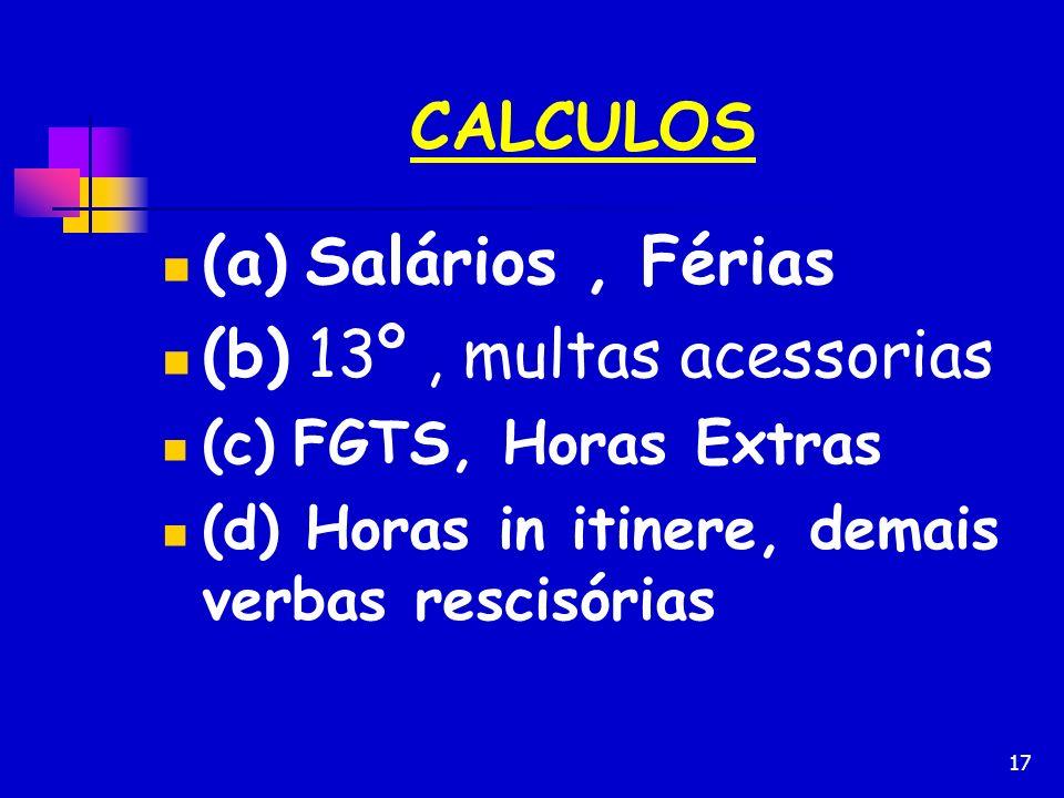 17 CALCULOS (a) Salários, Férias (b) 13º, multas acessorias (c) FGTS, Horas Extras (d) Horas in itinere, demais verbas rescisórias