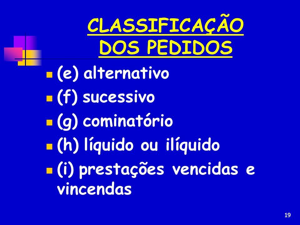 19 CLASSIFICAÇÃO DOS PEDIDOS (e) alternativo (f) sucessivo (g) cominatório (h) líquido ou ilíquido (i) prestações vencidas e vincendas