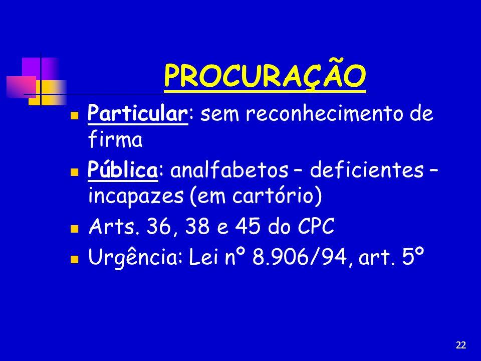 22 PROCURAÇÃO Particular: sem reconhecimento de firma Pública: analfabetos – deficientes – incapazes (em cartório) Arts. 36, 38 e 45 do CPC Urgência: