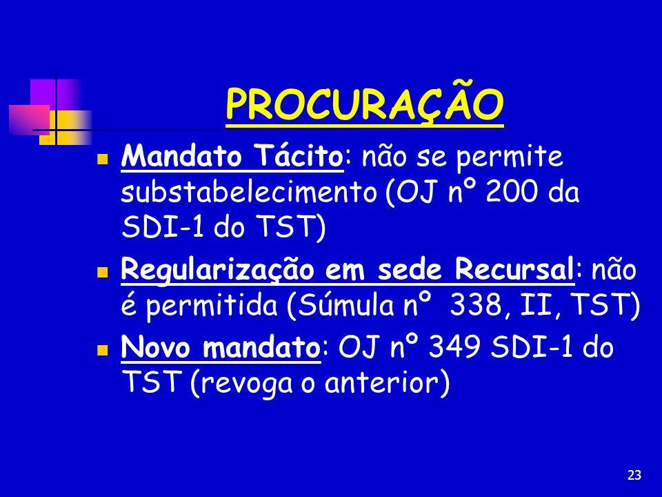 23 PROCURAÇÃO Mandato Tácito: não se permite substabelecimento (OJ nº 200 da SDI-1 do TST) Regularização em sede Recursal: não é permitida (Súmula nº