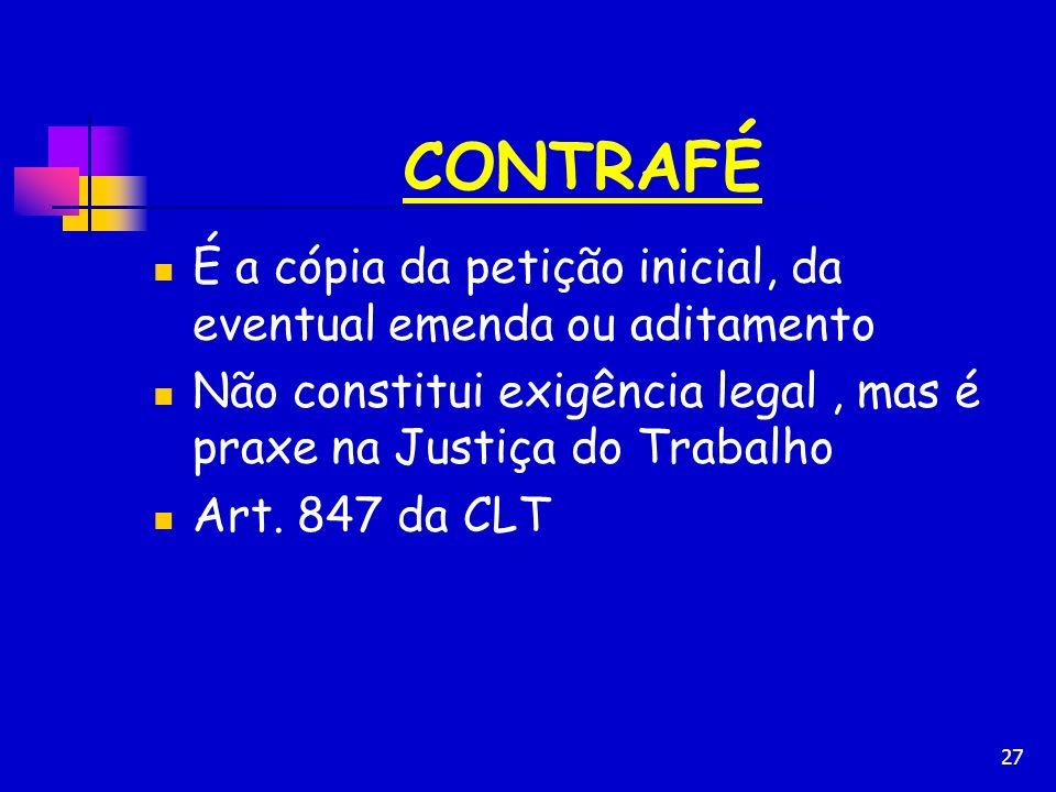 27 CONTRAFÉ É a cópia da petição inicial, da eventual emenda ou aditamento Não constitui exigência legal, mas é praxe na Justiça do Trabalho Art. 847
